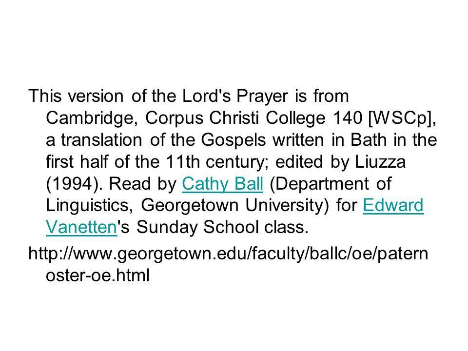 This version of the Lord s Prayer is from Cambridge, Corpus Christi College 140 [WSCp], a translation of the Gospels written in Bath in the first half of the 11th century; edited by Liuzza (1994). Read by Cathy Ball (Department of Linguistics, Georgetown University) for Edward Vanetten s Sunday School class.